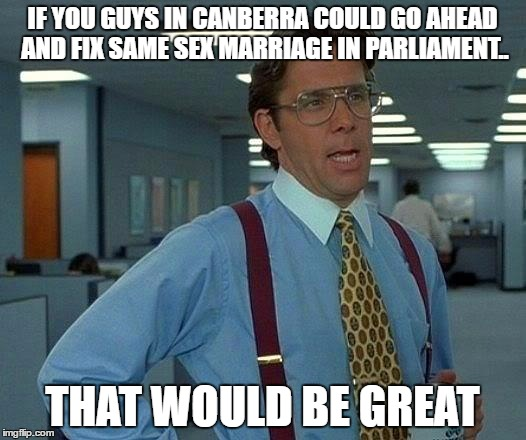 If you guys in Canberra could just go ahead and pass a SSM Bill